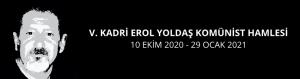 V. KADRİ EROL YOLDAŞ KOMÜNİST HAMLESİ 10 Ekim 2020 - 29 Ocak 2021